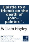 Epistle To A Friend On The Death Of John Thornton Esq By The Author Of An Epistle To An Eminent Painter