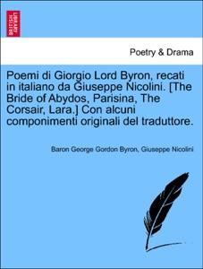 Poemi di Giorgio Lord Byron, recati in italiano da Giuseppe Nicolini. [The Bride of Abydos, Parisina, The Corsair, Lara.] Con alcuni componimenti originali del traduttore. Book Cover