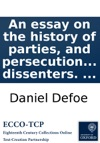 An Essay On The History Of Parties And Persecution In Britain Beginning With A Brief Account Of The Test-Act And An Historical Enquiry Into The Reasons The Original And The Consequences Of The Occasional Conformity Of Dissenters
