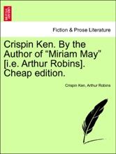 """Crispin Ken. By the Author of """"Miriam May"""" [i.e. Arthur Robins]. Cheap edition. Vol. I"""