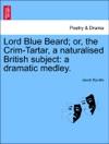 Lord Blue Beard Or The Crim-Tartar A Naturalised British Subject A Dramatic Medley
