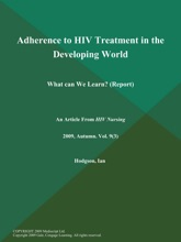 Adherence To HIV Treatment In The Developing World: What Can We Learn? (Report)