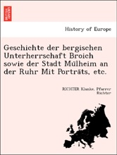 Geschichte Der Bergischen Unterherrschaft Broich Sowie Der Stadt Mülheim An Der Ruhr Mit Porträts, Etc.