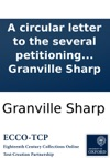 A Circular Letter To The Several Petitioning Counties Cities And Towns Addressed To Their Respective General Meetings Against The Late Proposition For A Triennial Election Of Representatives By Granville Sharp