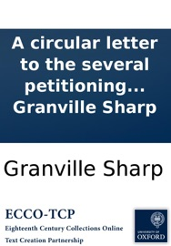 A CIRCULAR LETTER TO THE SEVERAL PETITIONING COUNTIES, CITIES, AND TOWNS, ADDRESSED TO THEIR RESPECTIVE GENERAL MEETINGS, AGAINST THE LATE PROPOSITION FOR A TRIENNIAL ELECTION OF REPRESENTATIVES. BY GRANVILLE SHARP