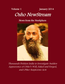 OSHO NEWSTREAM, VOLUME 1 JANUARY 2014, THOUSANDS PETITION INDIA TO INVESTIGATE SUDDEN APPEARANCE OF OSHOS WILL FAKED AND FORGED, AND OTHER SUSPICIOUS ACTS