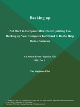 Backing up: Not Hard to Do Spam Filters Need Updating Too Backing up Your Computer Isn't Hard to Do the Help Desk (Business)