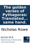The Golden Verses Of Pythagoras Translated From The Greek By N Rowe Esq With A Poem On The Late Glorious Successes C And An Ode For The New-Year MDCCXVI By The Same Hand