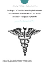The Impact of Health-Promoting Behaviors on Low-Income Children's Health: A Risk and Resilience Perspective (Report)