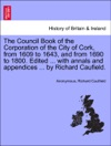 The Council Book Of The Corporation Of The City Of Cork From 1609 To 1643 And From 1690 To 1800 Edited  With Annals And Appendices  By Richard Caufield