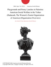Playgrounds And Penny Lunches In Palestine: American Social Welfare In The Yishuv (Hadassah, The Women's Zionist Organization Of America) (Organization Overview)