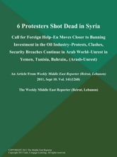 6 Protesters Shot Dead in Syria; Call for Foreign Help--EU Moves Closer to Banning Investment in the Oil Industry--Protests, Clashes, Security Breaches Continue in Arab World--Unrest in Yemen, Tunisia, Bahrain, (Arasb-Unrest)