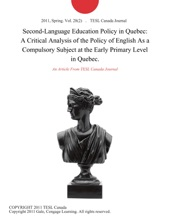 Second-Language Education Policy in Quebec: A Critical Analysis of the Policy of English As a Compulsory Subject at the Early Primary Level in Quebec.