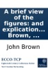 A brief view of the figures: and explication of the metaphors, contained in scripture. By John Brown, ...