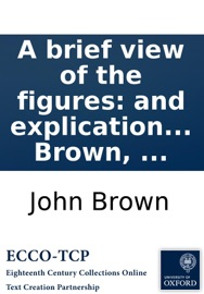 A brief view of the figures: and explication of the metaphors, contained in scripture. By John Brown, ... read online