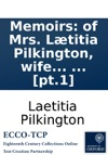 Memoirs Of Mrs Ltitia Pilkington Wife To The Rev Mr Matthew Pilkington Written By Herself Wherein Are Occasionally Interspersed All Her Poems With Anecdotes Of Several Eminent Persons Living And Dead Among Others Dean Swift Alexander Pope
