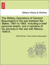 The Military Operations of General Beauregard in the war between the States, 1861 to 1865. Including a brief personal sketch, and a narrative of his services in the war with Mexico, 1846-8. Vol. II.