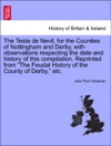The Testa De Nevil For The Counties Of Nottingham And Derby With Observations Respecting The Date And History Of This Compilation Reprinted From The Feudal History Of The County Of Derby Etc
