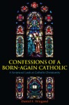 Confessions Of A Born-Again Catholic A Scriptural Look At Catholic Christianity