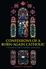 Confessions Of A Born Again Catholic A Scriptural Look At Catholic Christianity