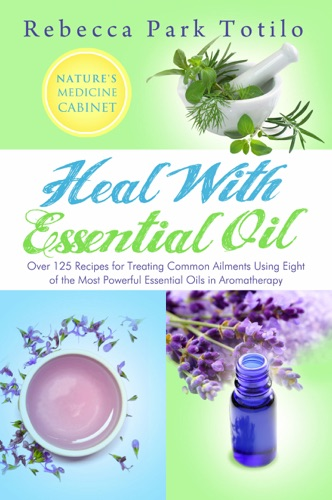 Heal With Essential Oil: Nature's Medicine Cabinet