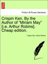 """Crispin Ken. By the Author of """"Miriam May"""" [i.e. Arthur Robins].  Vol. II Cheap edition."""