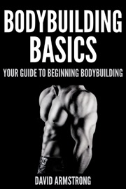BODYBUILDING BASICS : YOUR GUIDE TO BEGINNING BODYBUILDING