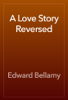 Edward Bellamy - A Love Story Reversed artwork