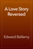 Edward Bellamy - A Love Story Reversed artwork