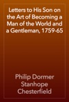 Letters To His Son On The Art Of Becoming A Man Of The World And A Gentleman 1759-65