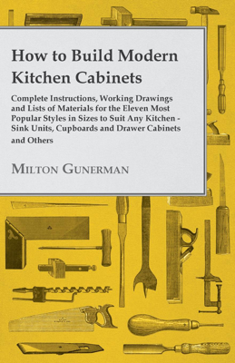 How to Build Modern Kitchen Cabinets - Complete Instructions, Working Drawings and Lists of Materials for the Eleven Most Popular Styles in Sizes to Suit Any Kitchen - Sink Units, Cupboards and Drawer Cabinets and Others - Milton Gunerman book