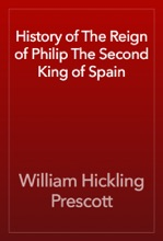 History Of The Reign Of Philip The Second King Of Spain