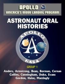 Apollo And America S Moon Landing Program Astronaut Oral Histories Group 1 Including Anders Armstrong Bean Borman Cernan Collins Cunningham Duke Evans Gordon Haise Mattingly