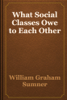 William Graham Sumner - What Social Classes Owe to Each Other artwork