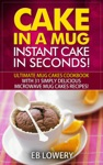 Cake In A Mug Instant Cake In Seconds Ultimate Mug Cakes Cookbook With 31 Simply Delicious Microwave Mug Cakes Recipes