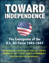 Toward Independence The Emergence Of The US Air Force 1945-1947 - Organizing For World War II Postwar Military Eisenhower And Truman Support Independence Sherman-Norstad Agreements