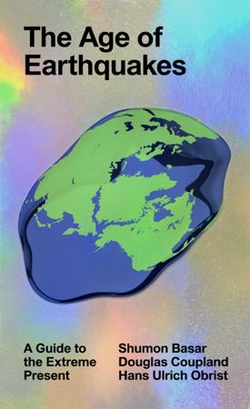 The Age of Earthquakes - Douglas Coupland, Hans Ulrich Obrist & Shumon Basar