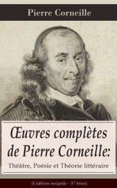 ŒUVRES COMPLèTES DE PIERRE CORNEILLE: THéâTRE, POéSIE ET THéORIE LITTéRAIRE (LéDITION INTéGRALE - 37 TITRES)