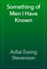 Adlai Ewing Stevenson - Something of Men I Have Known artwork