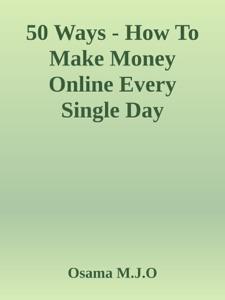 50 Ways - How To Make Money Online Every Single Day da Osama M.J.O