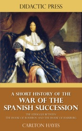 A Short History Of The War Of The Spanish Succession The Struggle Between The House Of Bourbon And The House Of Habsburg
