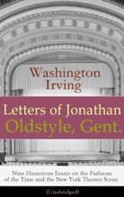 Letters Of Jonathan Oldstyle, Gent. - Nine Humorous Essays On The Fashions Of The Time And The New York Theater Scene (Unabridged)