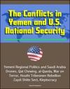 The Conflicts In Yemen And US National Security Yemeni Regional Politics And Saudi Arabia Drones Qat Chewing Al-Qaeda War On Terror Houthi Tribesmen Rebellion Zaydi Shiite Sect Kleptocracy