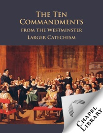 The Ten Commandments From The Westminster Larger Catechism
