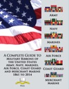 A Complete Guide To Military Ribbons Of The United States Army Navy Marines Air Force Coast Guard And Merchant Marine 1861 To 2014