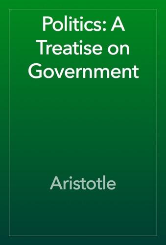 Politics: A Treatise on Government - Aristotle - Aristotle
