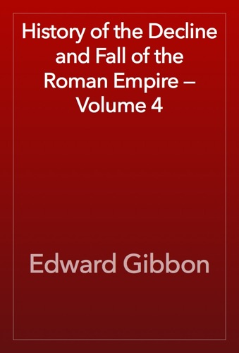 Edward Gibbon - History of the Decline and Fall of the Roman Empire — Volume 4