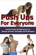 Push Ups For Everyone– Perfect Pushup Workouts for Muscle Growth, Strength and Endurance