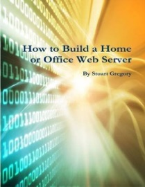 HOW TO BUILD A HOME OR OFFICE WEB SERVER