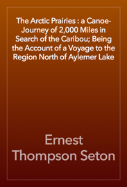The Arctic Prairies : a Canoe-Journey of 2,000 Miles in Search of the Caribou; Being the Account of a Voyage to the Region North of Aylemer Lake book